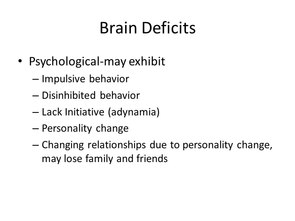 Brain Deficits Psychological-may exhibit Impulsive behavior
