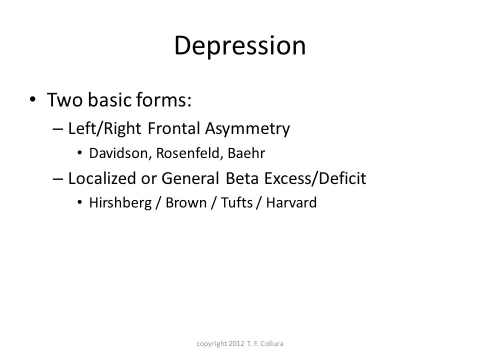 Depression Two basic forms: Left/Right Frontal Asymmetry
