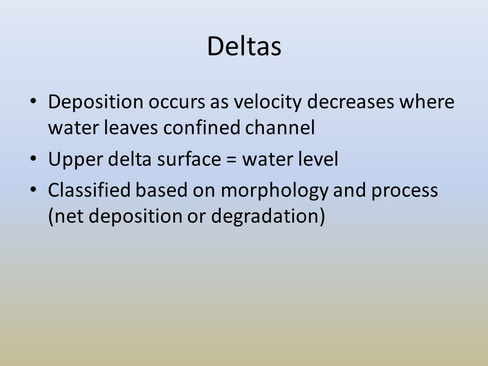 Deltas Deposition occurs as velocity decreases where water leaves confined channel. Upper delta surface = water level.