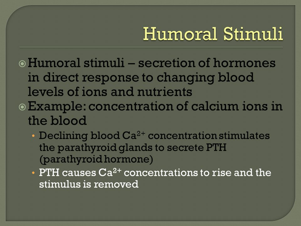 Humoral Stimuli Humoral stimuli – secretion of hormones in direct response to changing blood levels of ions and nutrients.