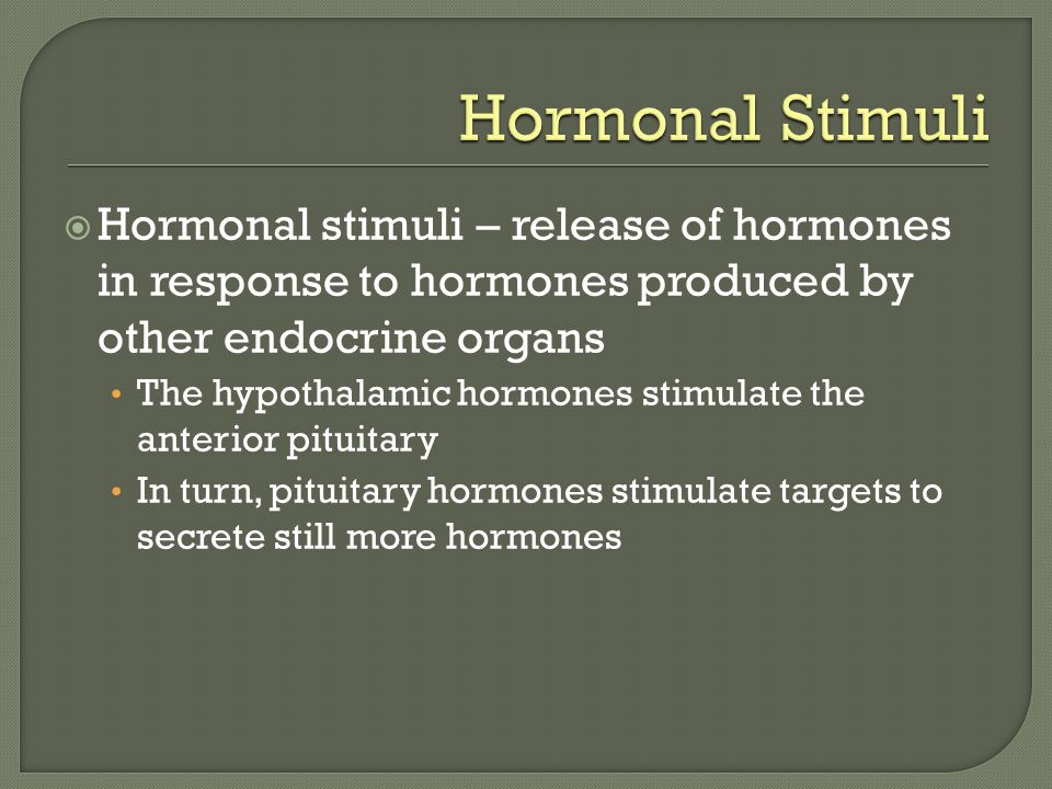 Hormonal Stimuli Hormonal stimuli – release of hormones in response to hormones produced by other endocrine organs.