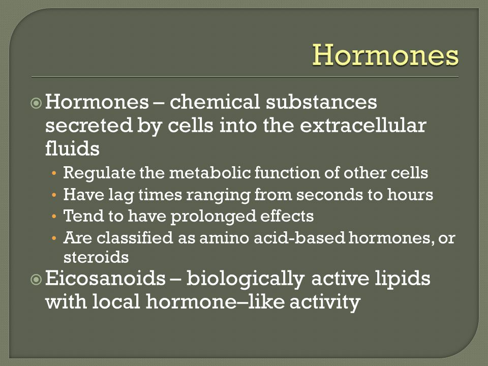 Hormones Hormones – chemical substances secreted by cells into the extracellular fluids. Regulate the metabolic function of other cells.