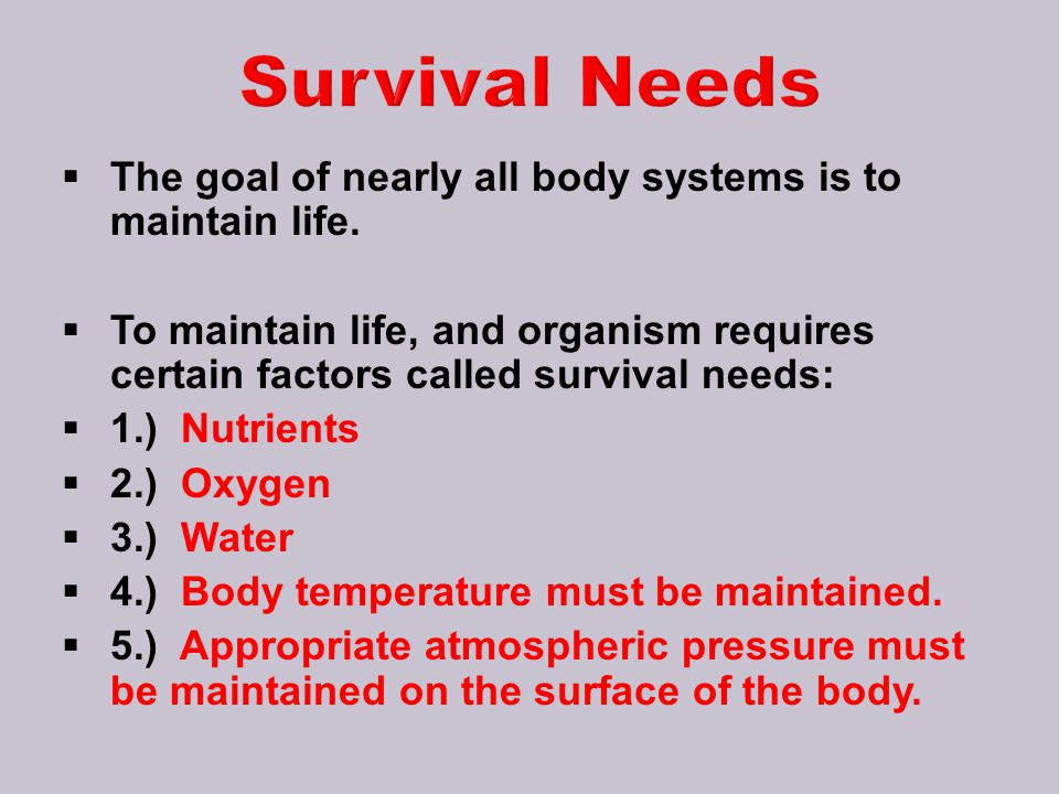 Survival Needs The goal of nearly all body systems is to maintain life.