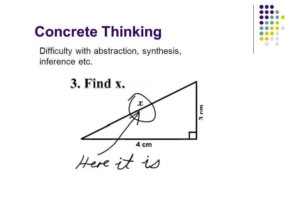 Concrete Thinking Difficulty with abstraction, synthesis, inference etc.