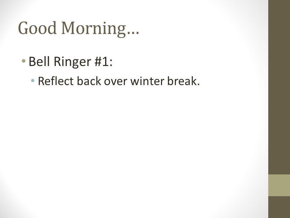 Good Morning… Bell Ringer #1: Reflect back over winter break.
