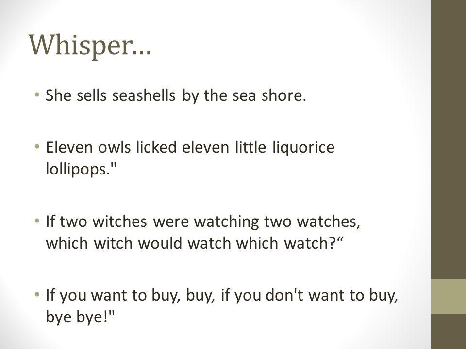 Whisper… She sells seashells by the sea shore.