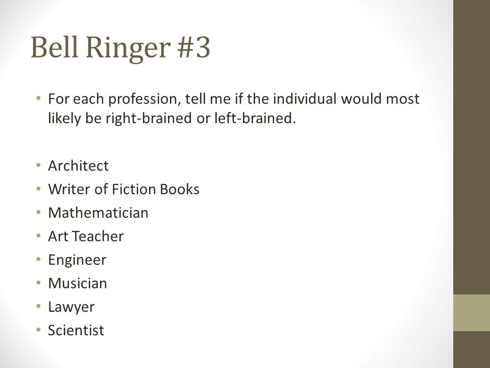 Bell Ringer #3 For each profession, tell me if the individual would most likely be right-brained or left-brained.
