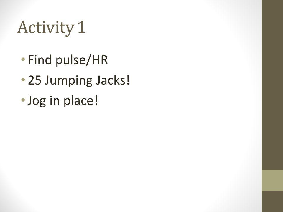 Activity 1 Find pulse/HR 25 Jumping Jacks! Jog in place!