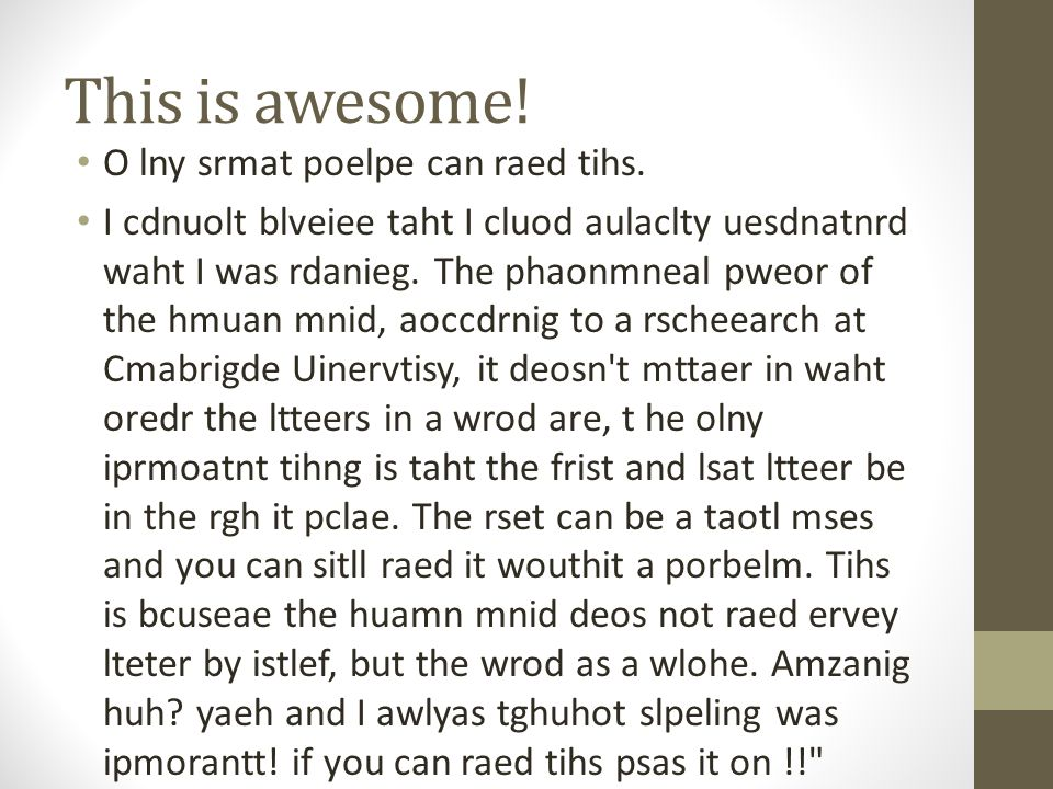 This is awesome! O lny srmat poelpe can raed tihs.