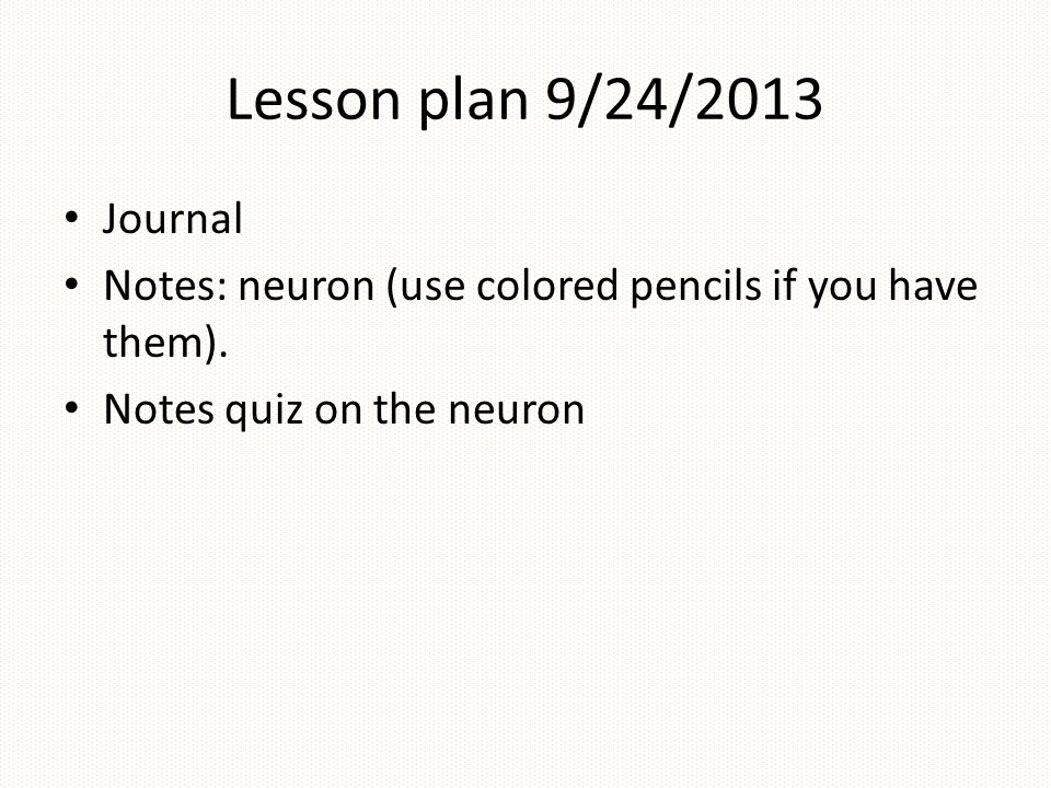 Lesson plan 9/24/2013 Journal. Notes: neuron (use colored pencils if you have them).