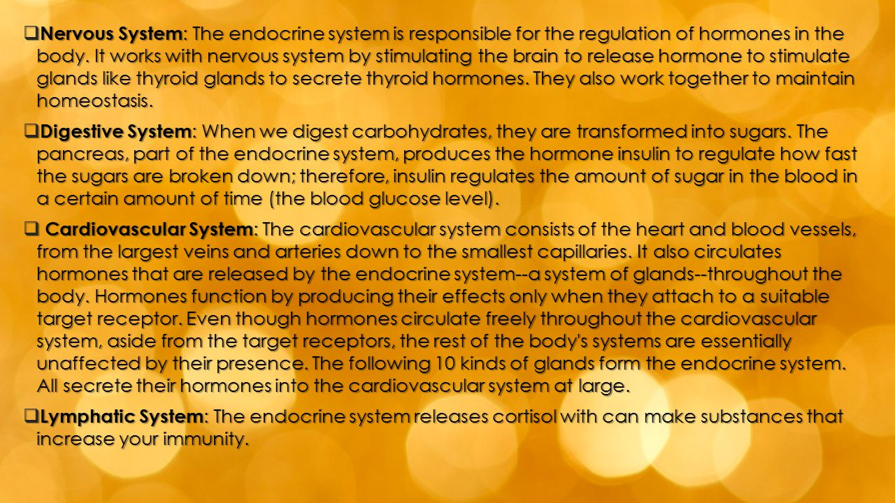 Nervous System: The endocrine system is responsible for the regulation of hormones in the body. It works with nervous system by stimulating the brain to release hormone to stimulate glands like thyroid glands to secrete thyroid hormones. They also work together to maintain homeostasis.