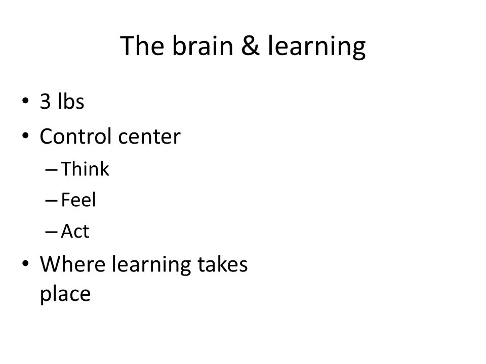 The brain & learning 3 lbs Control center Where learning takes place