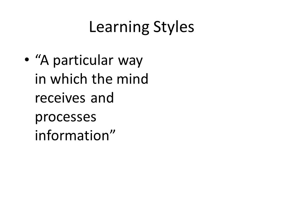 Learning Styles A particular way in which the mind receives and processes information