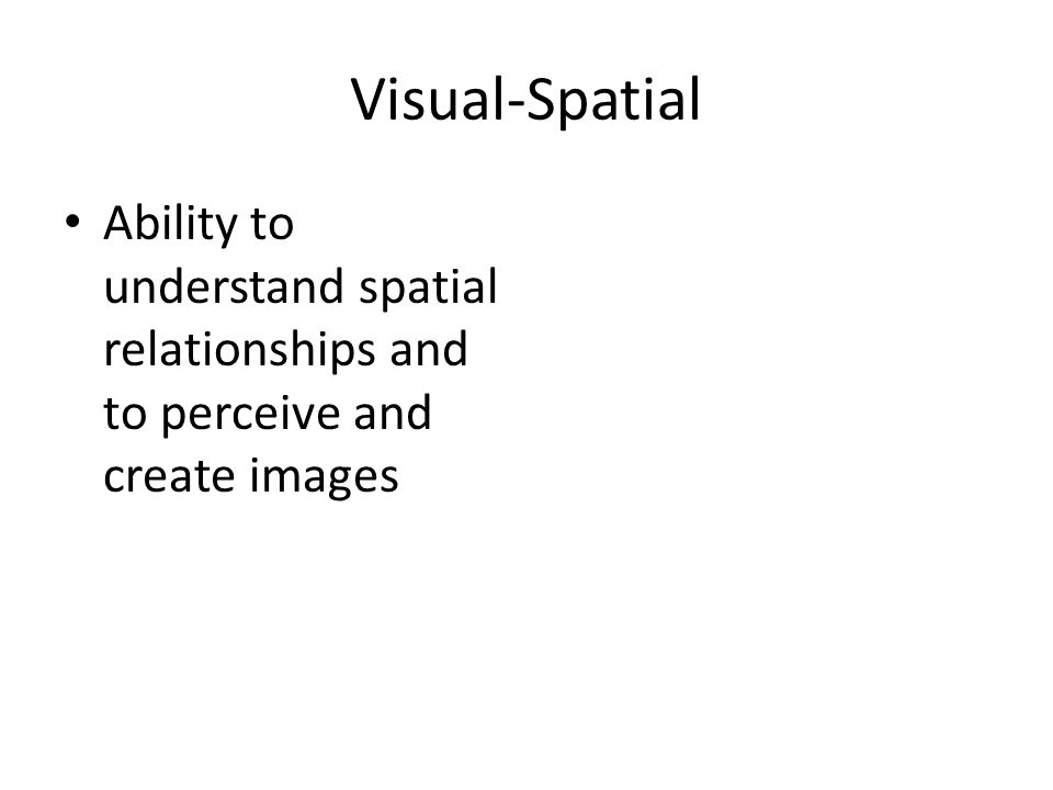 Visual-Spatial Ability to understand spatial relationships and to perceive and create images.