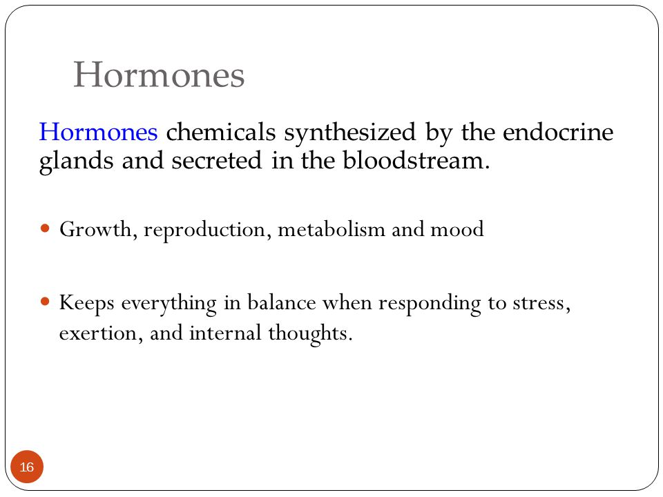 Hormones Hormones chemicals synthesized by the endocrine glands and secreted in the bloodstream. Growth, reproduction, metabolism and mood.