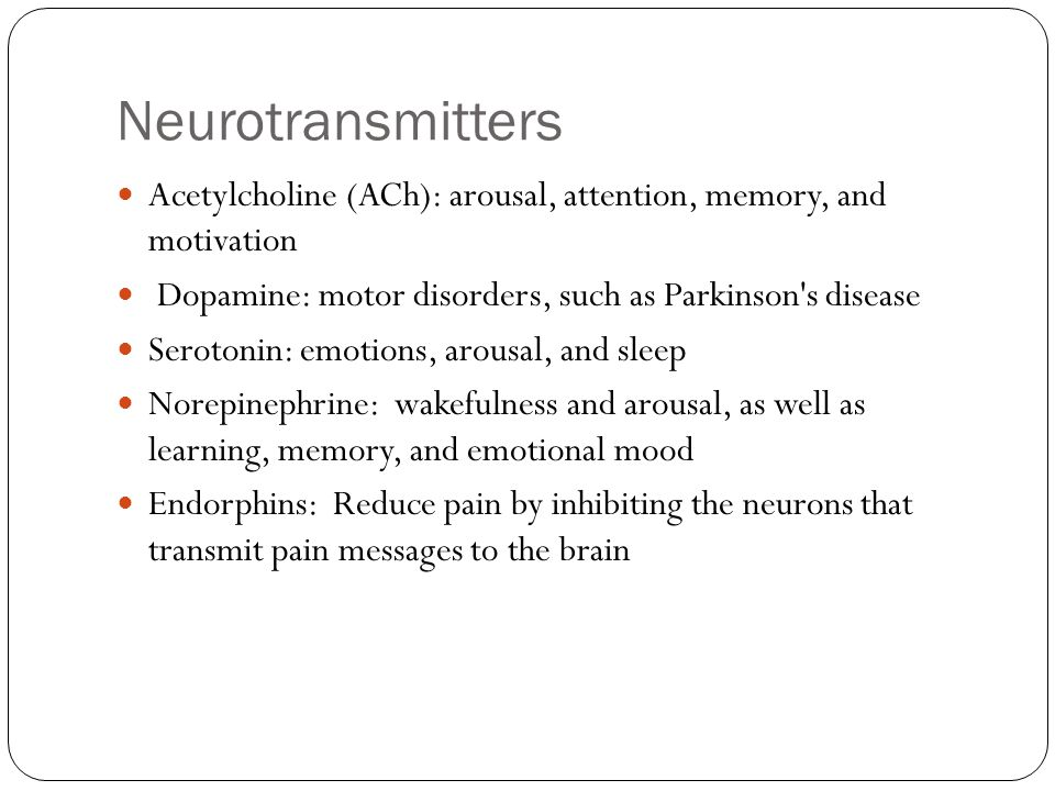 Neurotransmitters Acetylcholine (ACh): arousal, attention, memory, and motivation. Dopamine: motor disorders, such as Parkinson s disease.