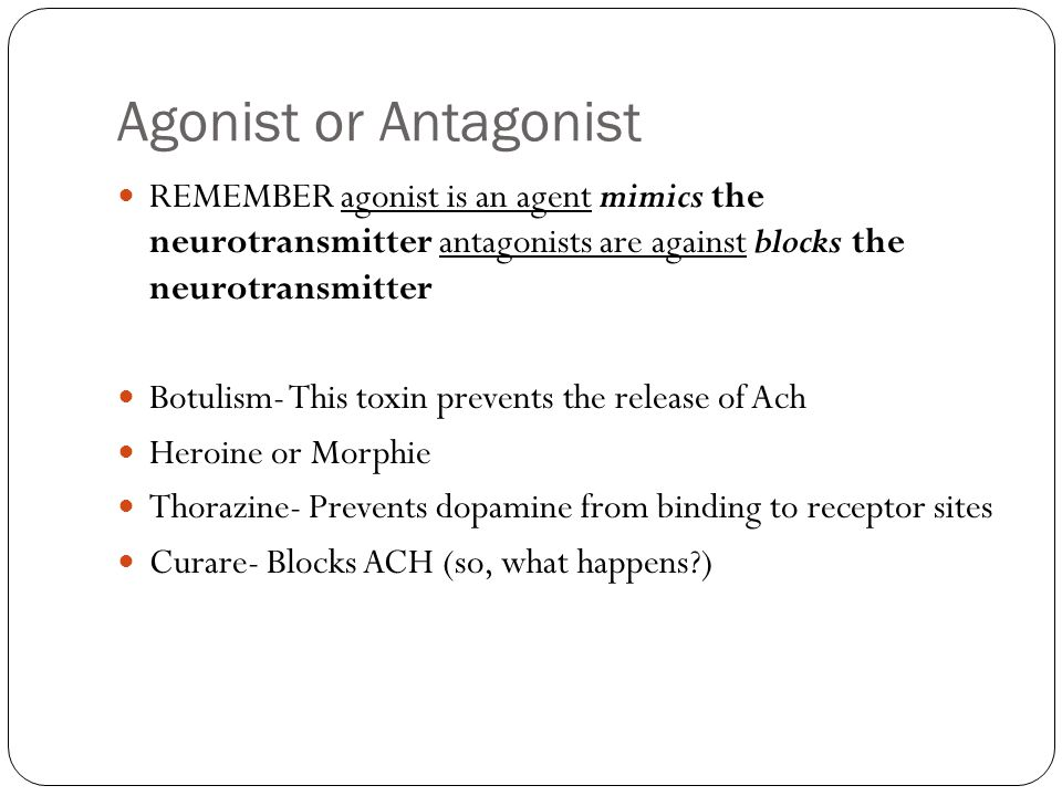 Agonist or Antagonist REMEMBER agonist is an agent mimics the neurotransmitter antagonists are against blocks the neurotransmitter.