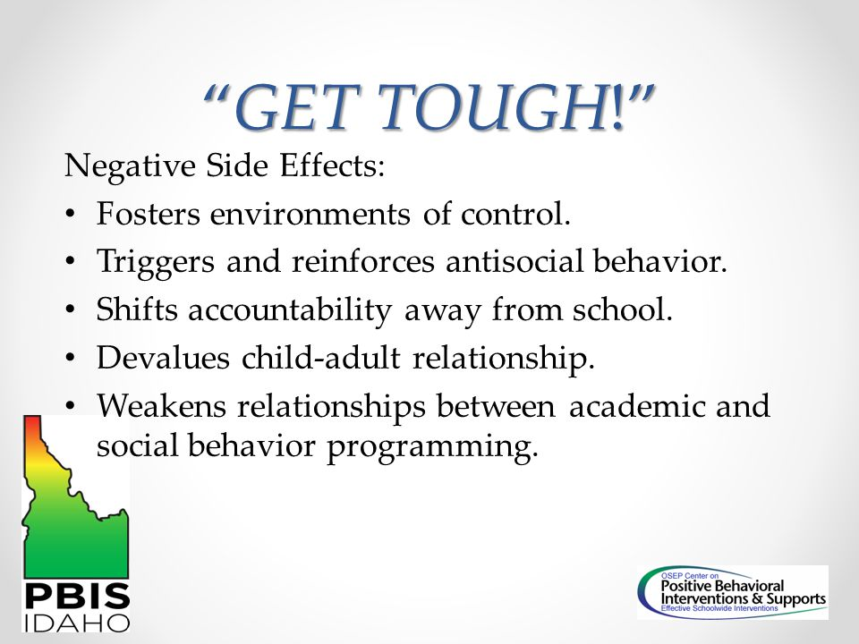GET TOUGH! Negative Side Effects: Fosters environments of control.