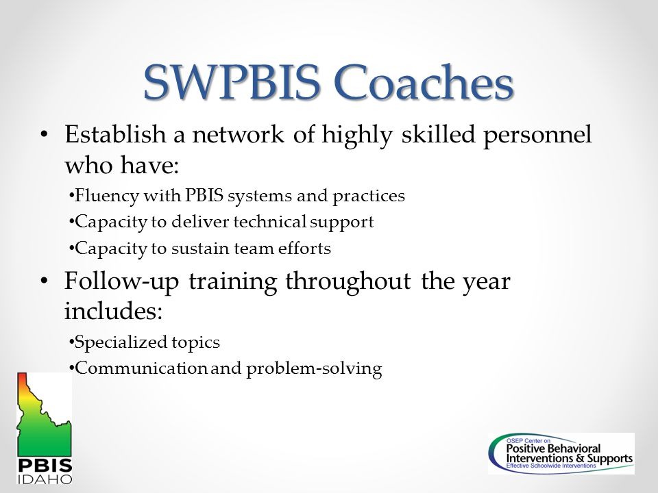 SWPBIS Coaches Establish a network of highly skilled personnel who have: Fluency with PBIS systems and practices.