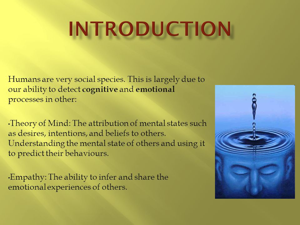 Introduction Humans are very social species. This is largely due to our ability to detect cognitive and emotional processes in other: