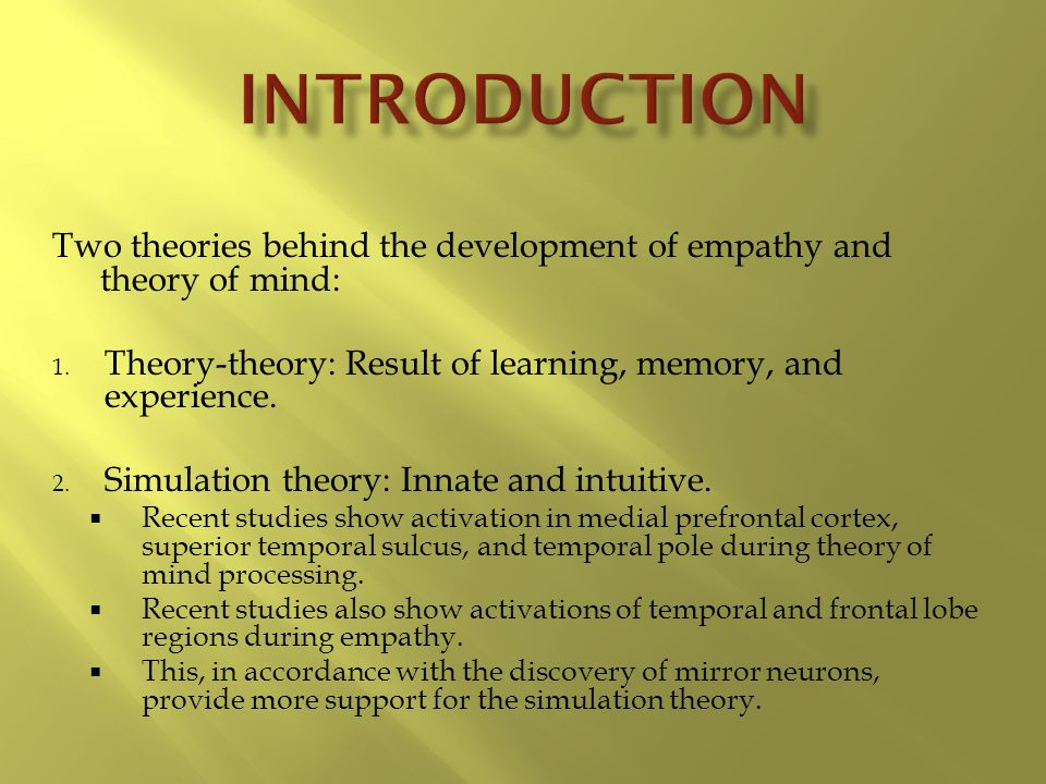 Introduction Two theories behind the development of empathy and theory of mind: Theory-theory: Result of learning, memory, and experience.
