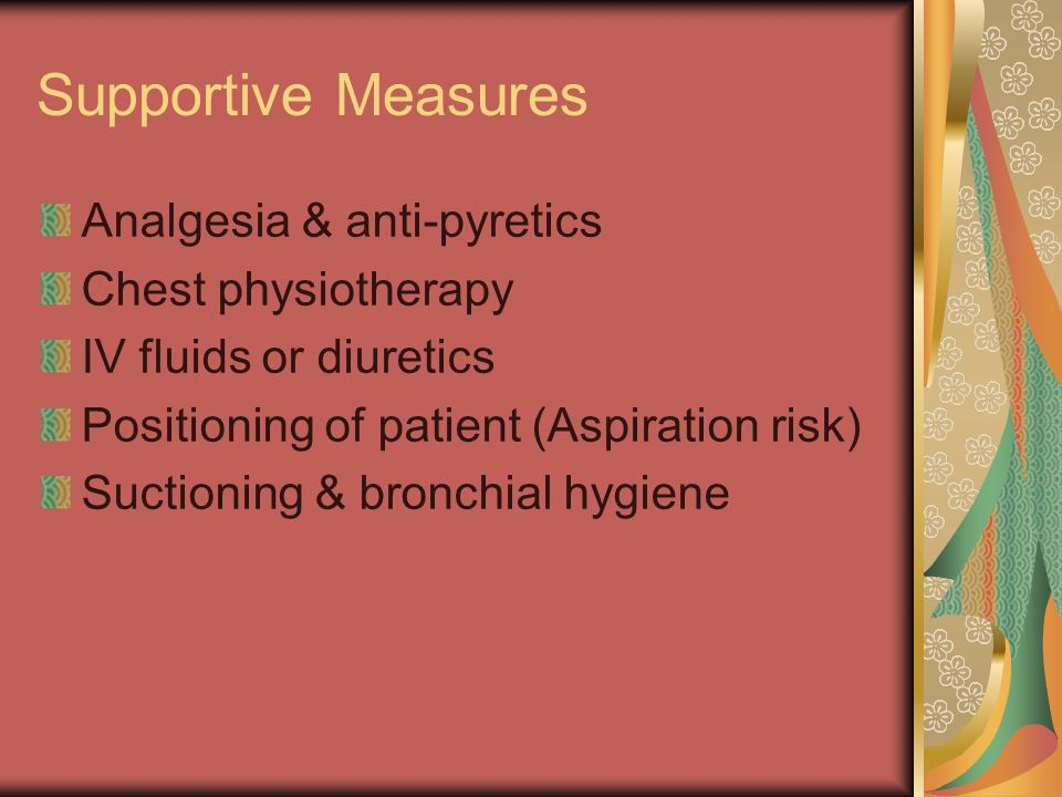 Supportive Measures Analgesia & anti-pyretics Chest physiotherapy