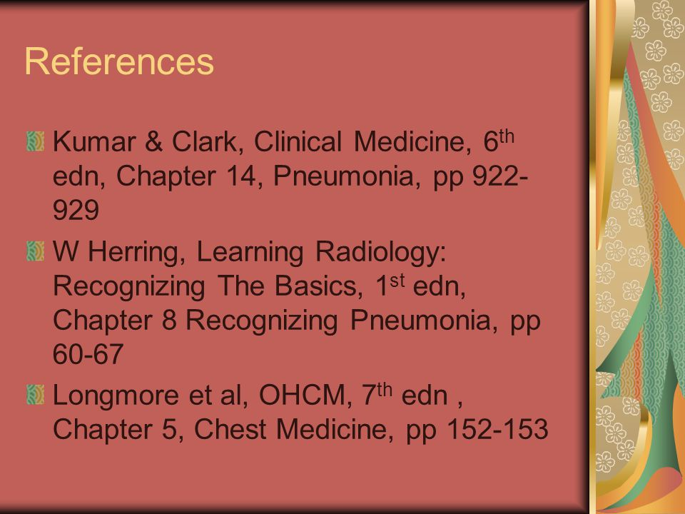 References Kumar & Clark, Clinical Medicine, 6th edn, Chapter 14, Pneumonia, pp 922-929.