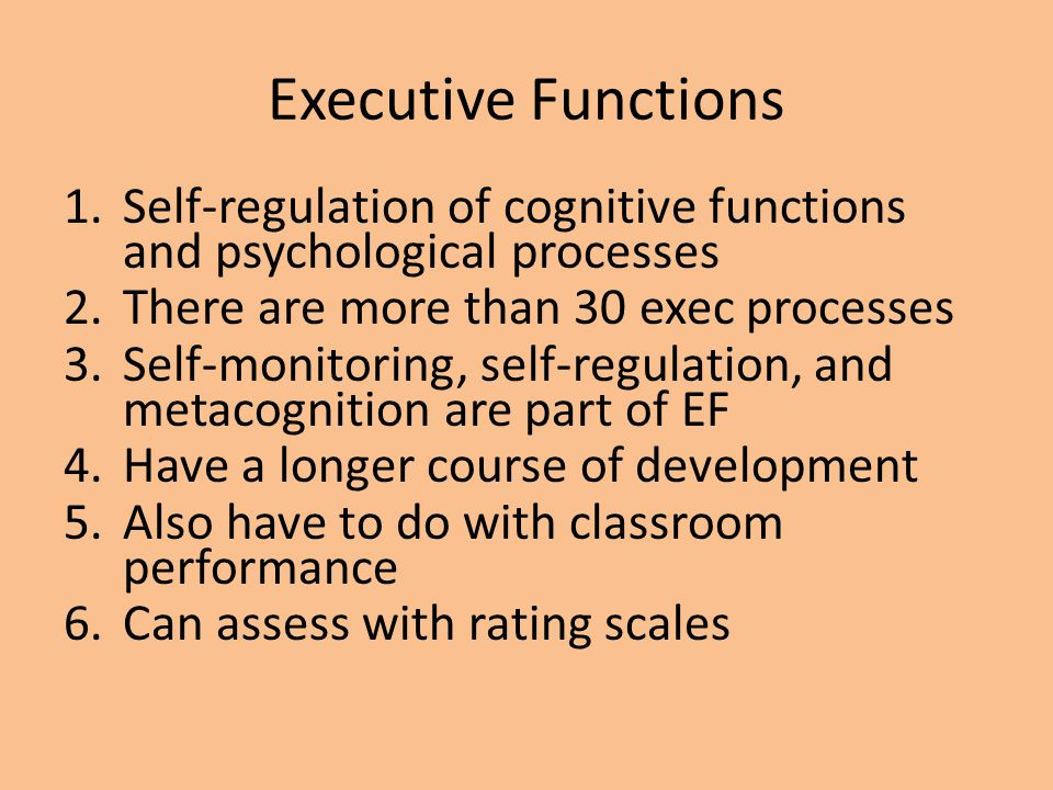 Executive Functions Self-regulation of cognitive functions and psychological processes. There are more than 30 exec processes.