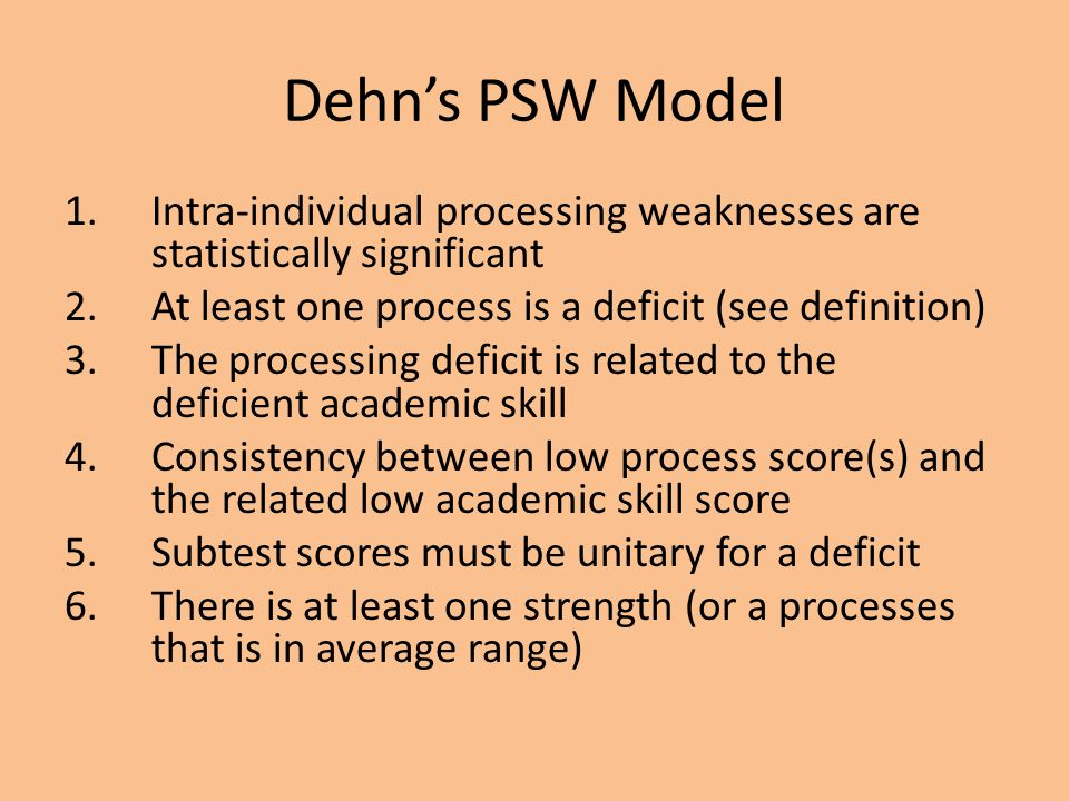 Dehn's PSW Model Intra-individual processing weaknesses are statistically significant. At least one process is a deficit (see definition)