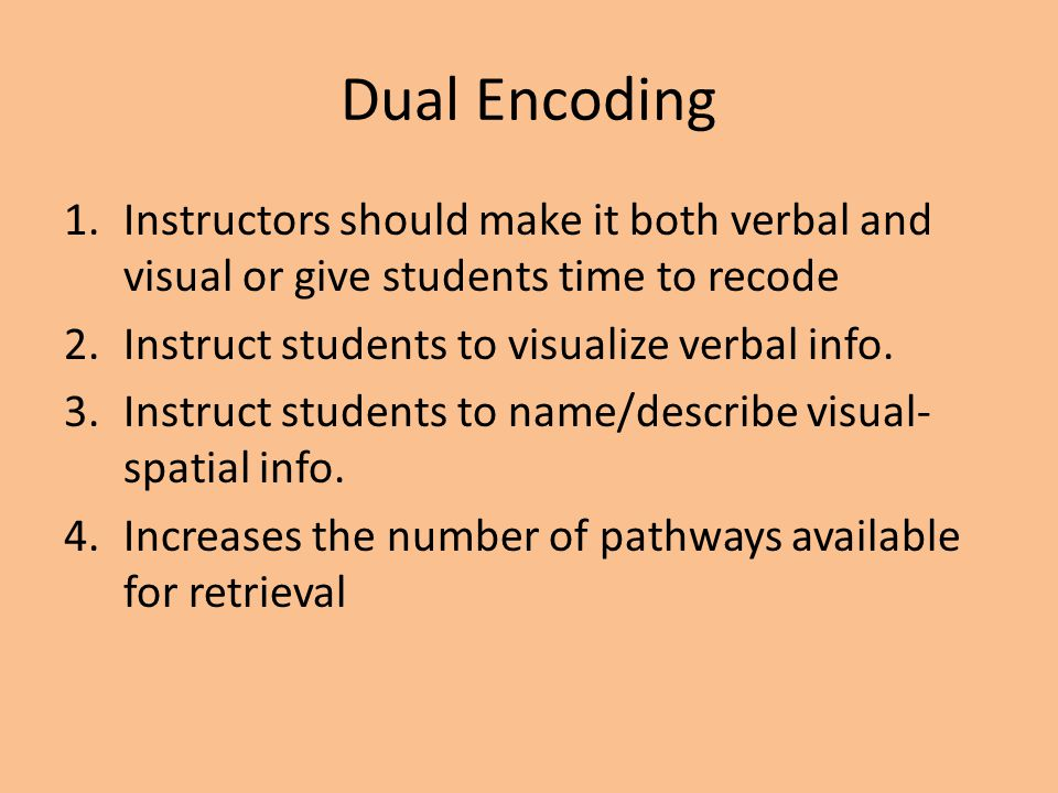 Dual Encoding Instructors should make it both verbal and visual or give students time to recode. Instruct students to visualize verbal info.