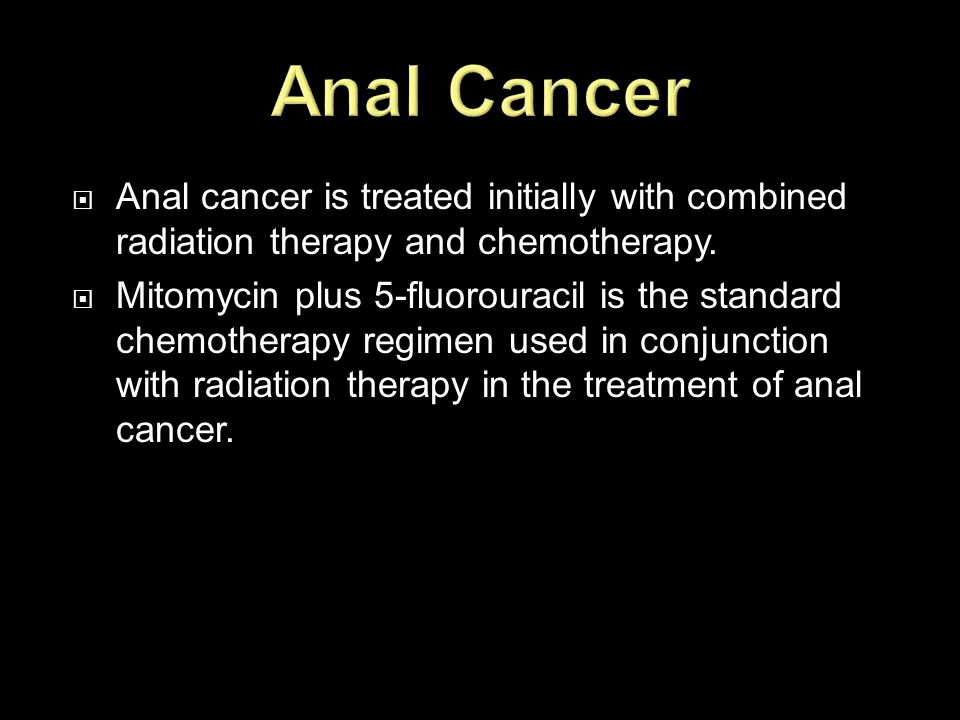 Anal Cancer Anal cancer is treated initially with combined radiation therapy and chemotherapy.