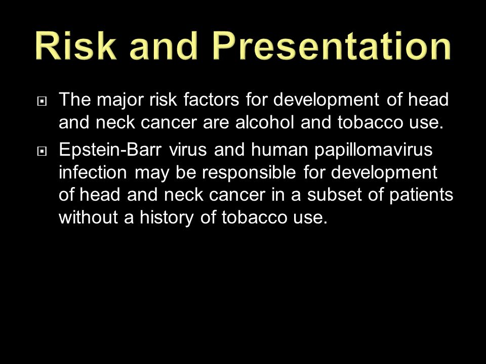 Risk and Presentation The major risk factors for development of head and neck cancer are alcohol and tobacco use.