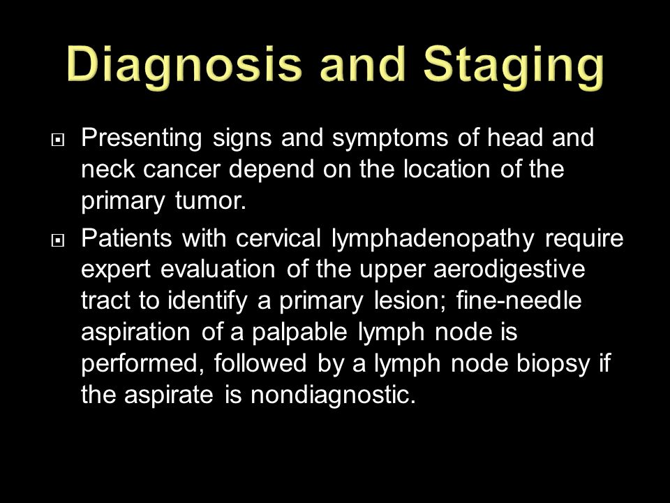 Diagnosis and Staging Presenting signs and symptoms of head and neck cancer depend on the location of the primary tumor.