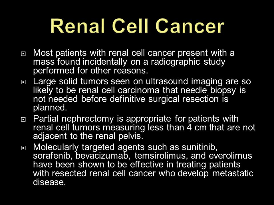 Renal Cell Cancer Most patients with renal cell cancer present with a mass found incidentally on a radiographic study performed for other reasons.