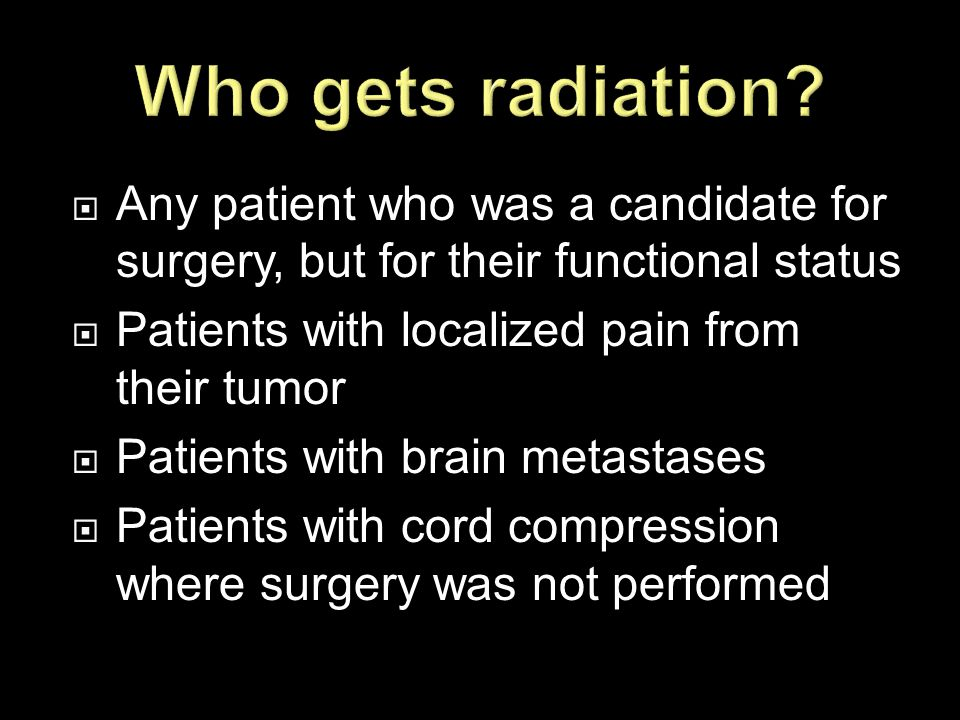 Who gets radiation Any patient who was a candidate for surgery, but for their functional status. Patients with localized pain from their tumor.