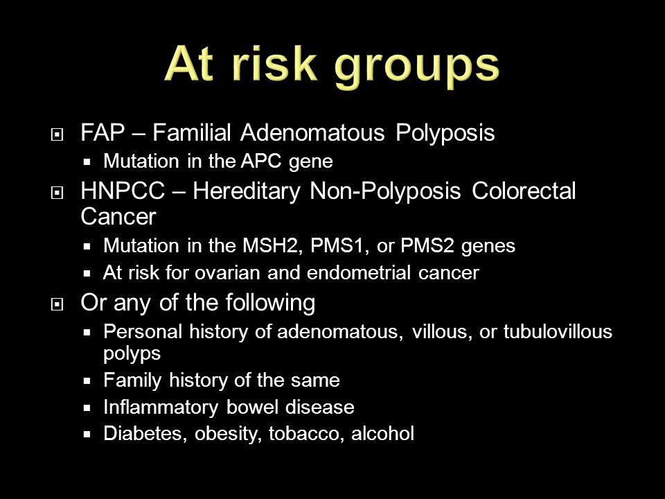 At risk groups FAP – Familial Adenomatous Polyposis