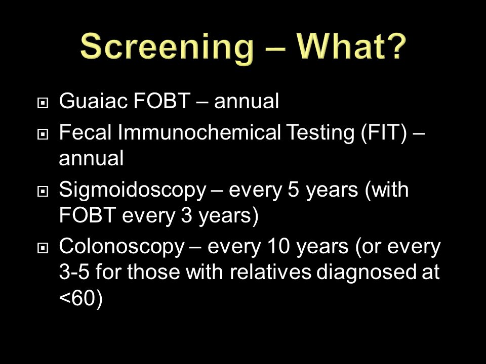 Screening – What Guaiac FOBT – annual