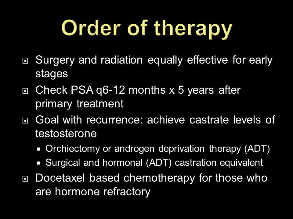 Order of therapy Surgery and radiation equally effective for early stages. Check PSA q6-12 months x 5 years after primary treatment.