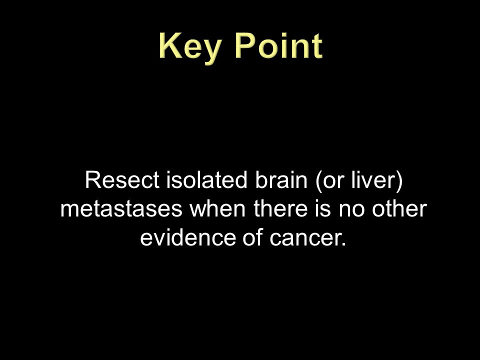 Key Point Resect isolated brain (or liver) metastases when there is no other evidence of cancer.