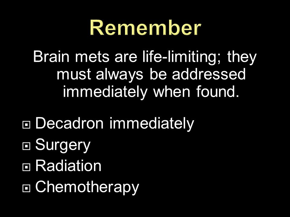Remember Brain mets are life-limiting; they must always be addressed immediately when found. Decadron immediately.