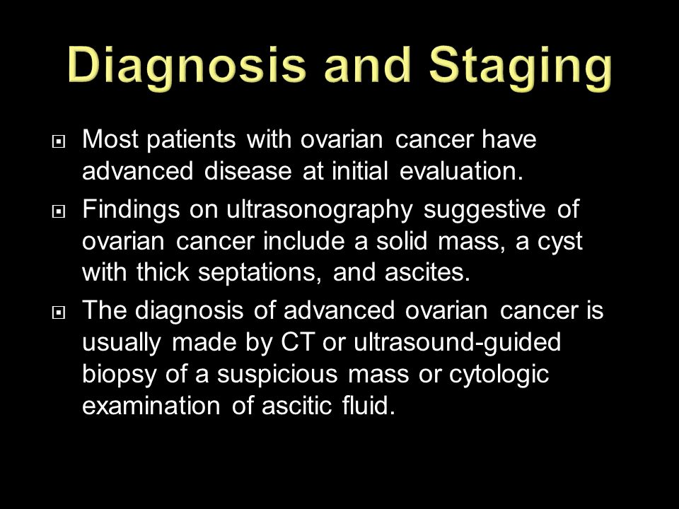 Diagnosis and Staging Most patients with ovarian cancer have advanced disease at initial evaluation.