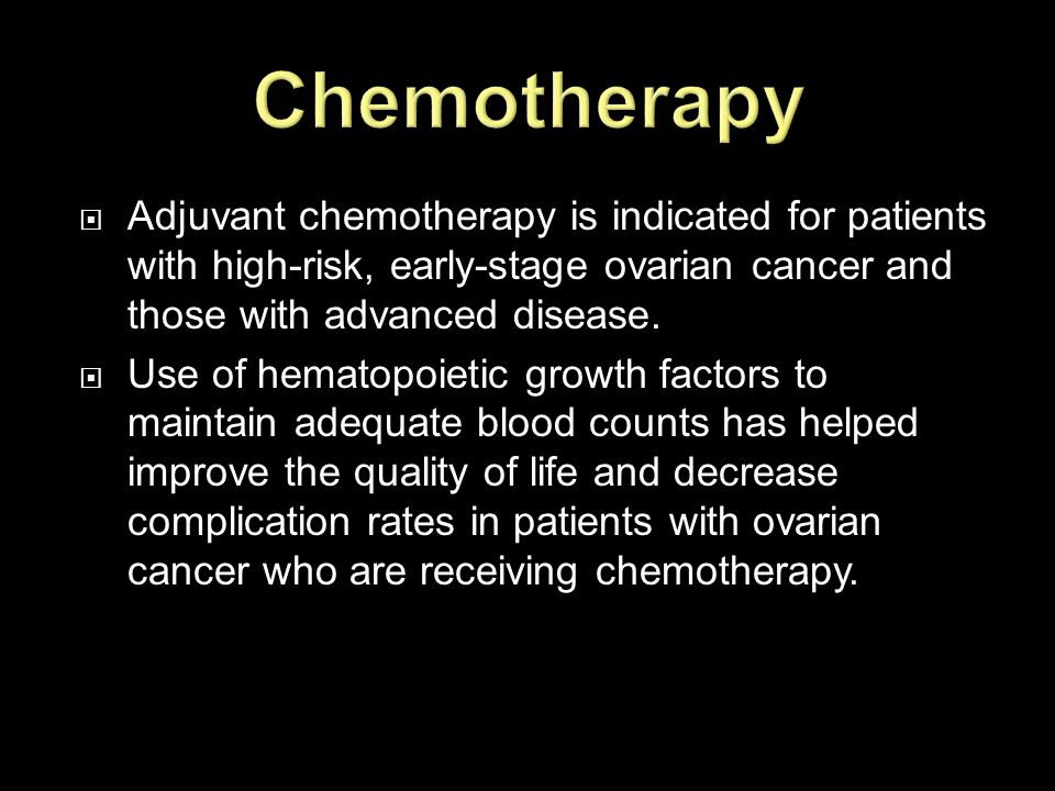 Chemotherapy Adjuvant chemotherapy is indicated for patients with high-risk, early-stage ovarian cancer and those with advanced disease.