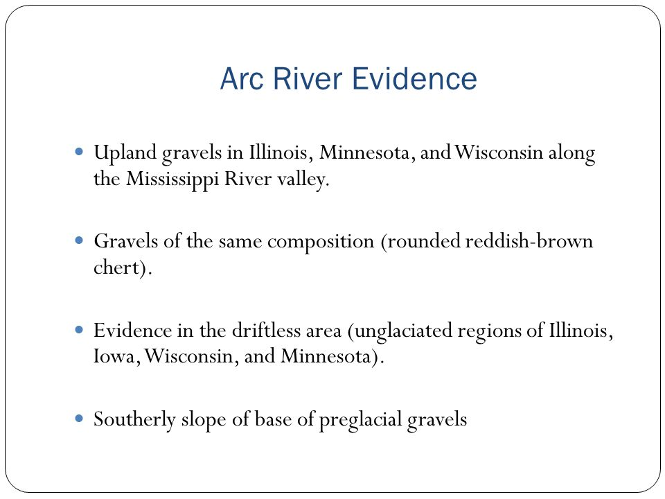 Arc River Evidence Upland gravels in Illinois, Minnesota, and Wisconsin along the Mississippi River valley.