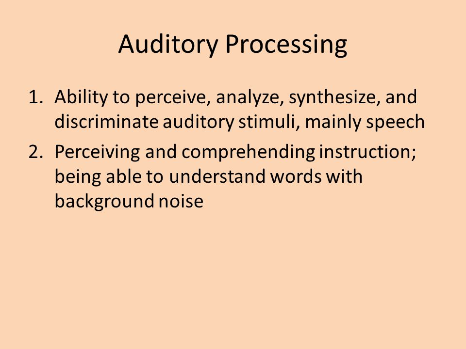 Auditory Processing Ability to perceive, analyze, synthesize, and discriminate auditory stimuli, mainly speech.