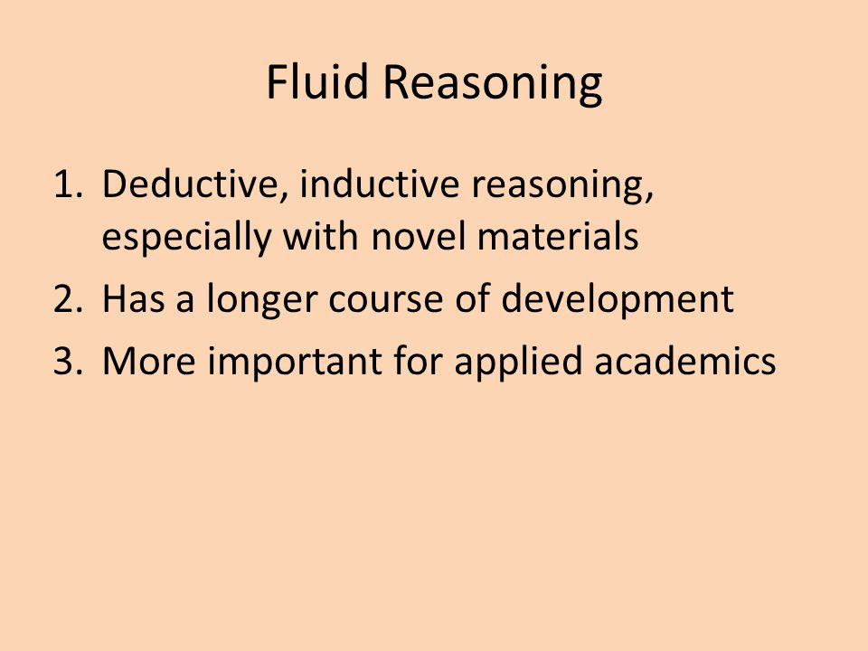 Fluid Reasoning Deductive, inductive reasoning, especially with novel materials. Has a longer course of development.