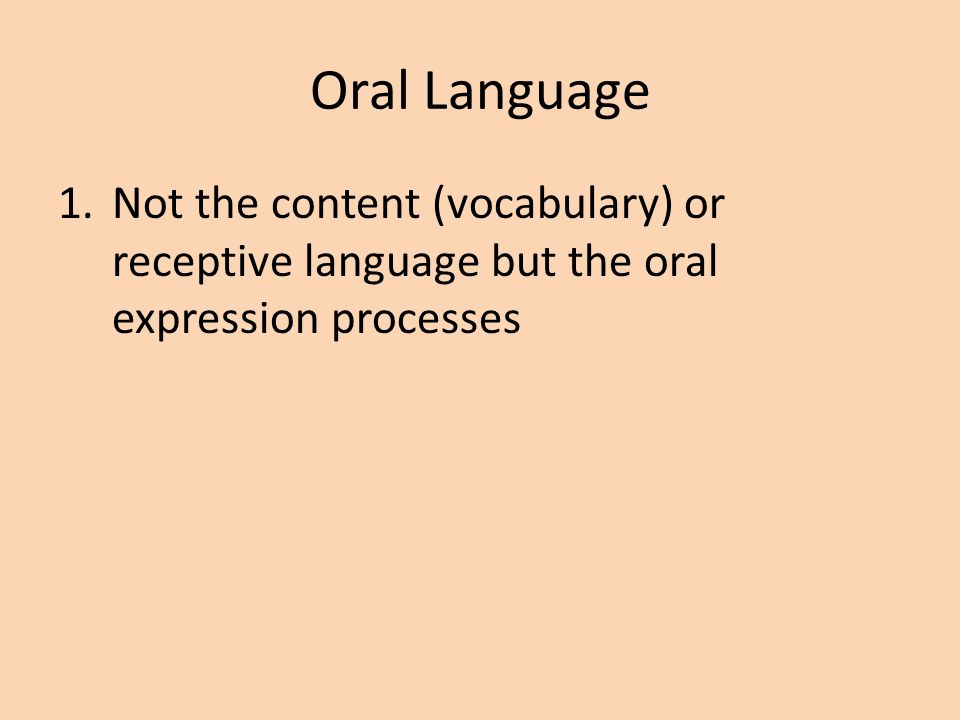 Oral Language Not the content (vocabulary) or receptive language but the oral expression processes