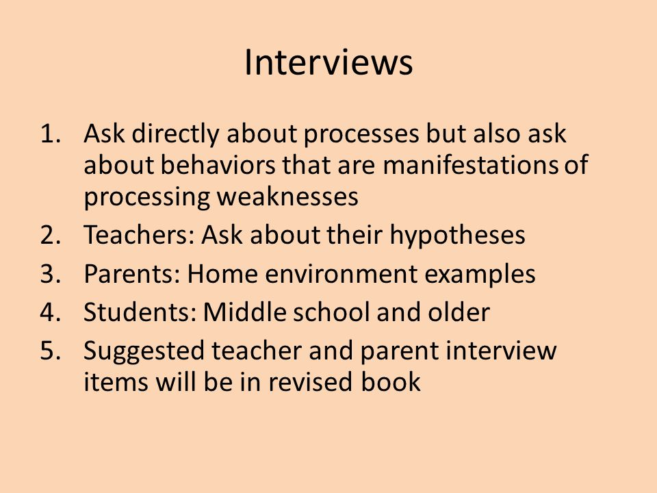 Interviews Ask directly about processes but also ask about behaviors that are manifestations of processing weaknesses.
