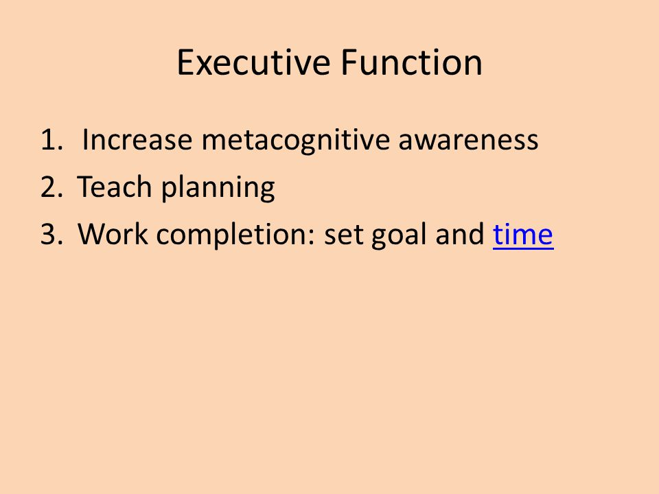 Executive Function Increase metacognitive awareness Teach planning