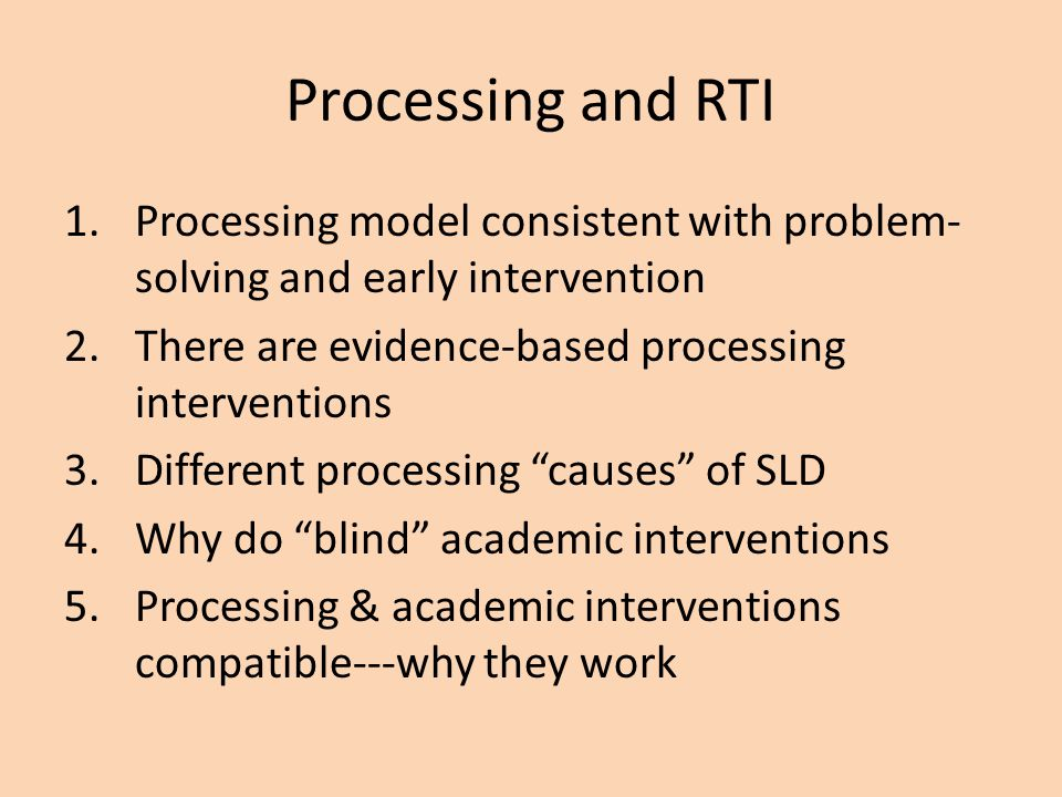 Processing and RTI Processing model consistent with problem-solving and early intervention. There are evidence-based processing interventions.