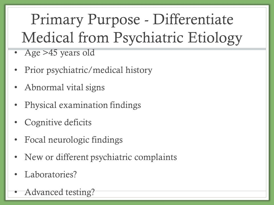Primary Purpose - Differentiate Medical from Psychiatric Etiology